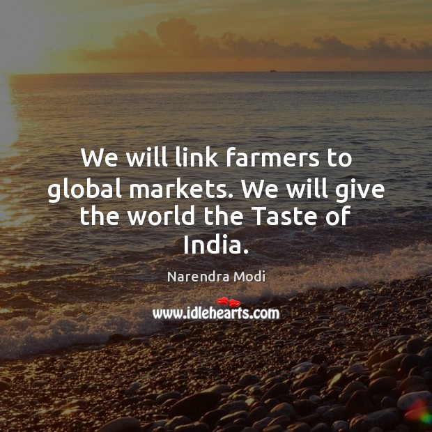 We will link farmers to global markets. We will give the world the Taste of India. Image