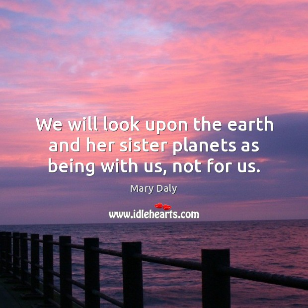We will look upon the earth and her sister planets as being with us, not for us. Mary Daly Picture Quote