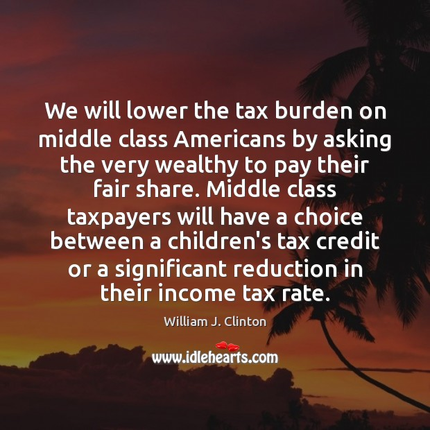 We will lower the tax burden on middle class Americans by asking Income Quotes Image
