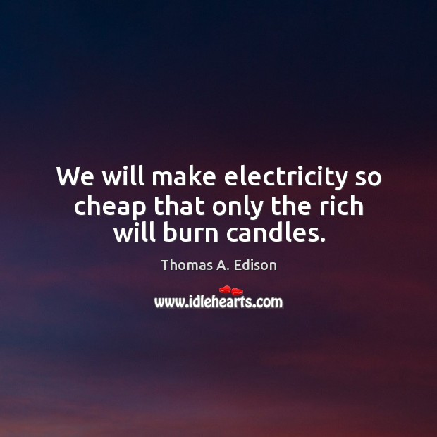 We will make electricity so cheap that only the rich will burn candles. Thomas A. Edison Picture Quote