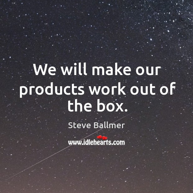 We will make our products work out of the box. Image