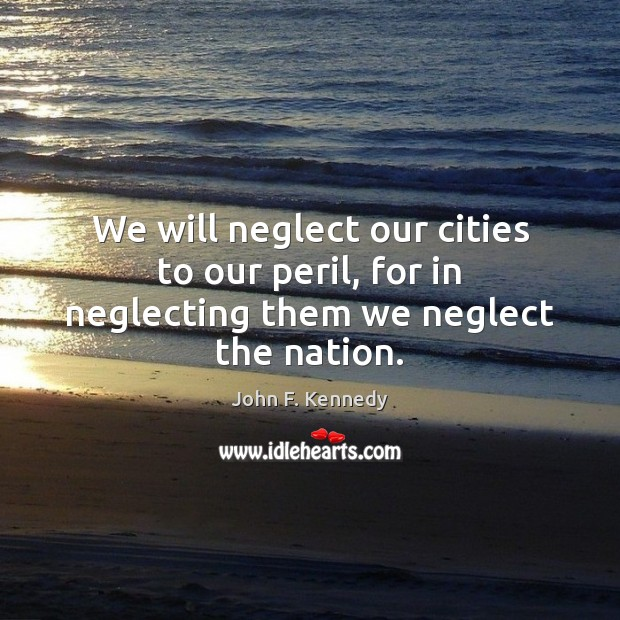 We will neglect our cities to our peril, for in neglecting them we neglect the nation. John F. Kennedy Picture Quote