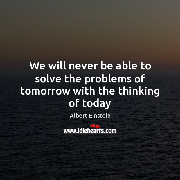 Image, We will never be able to solve the problems of tomorrow with the thinking of today