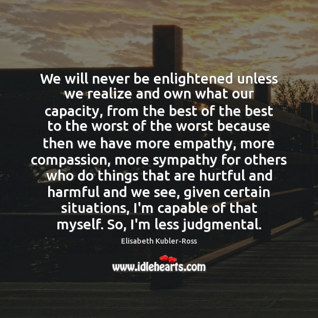 We will never be enlightened unless we realize and own what our Elisabeth Kubler-Ross Picture Quote