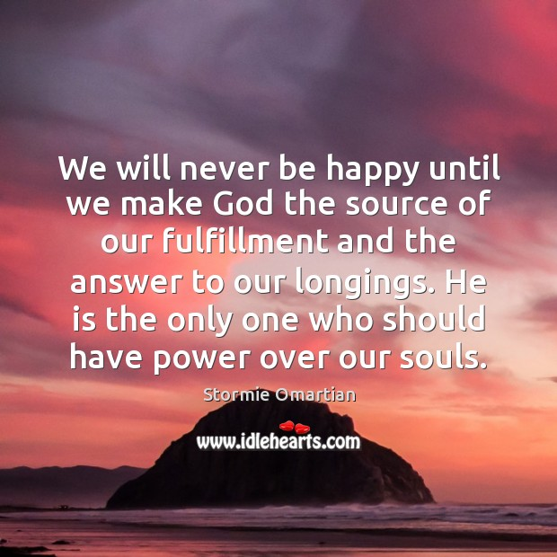 We will never be happy until we make God the source of Stormie Omartian Picture Quote