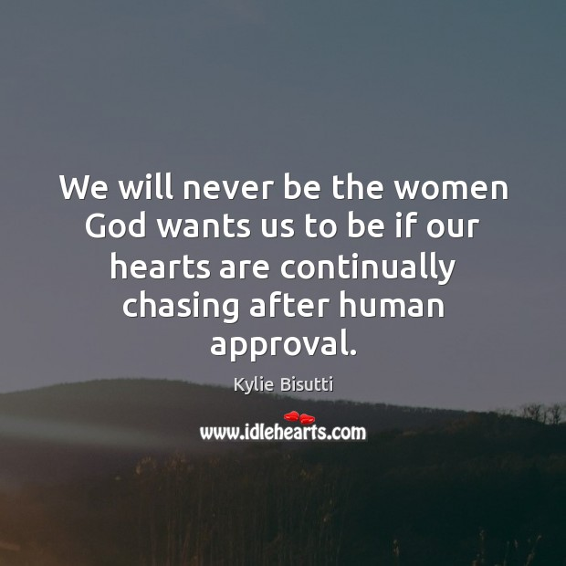 We will never be the women God wants us to be if Approval Quotes Image