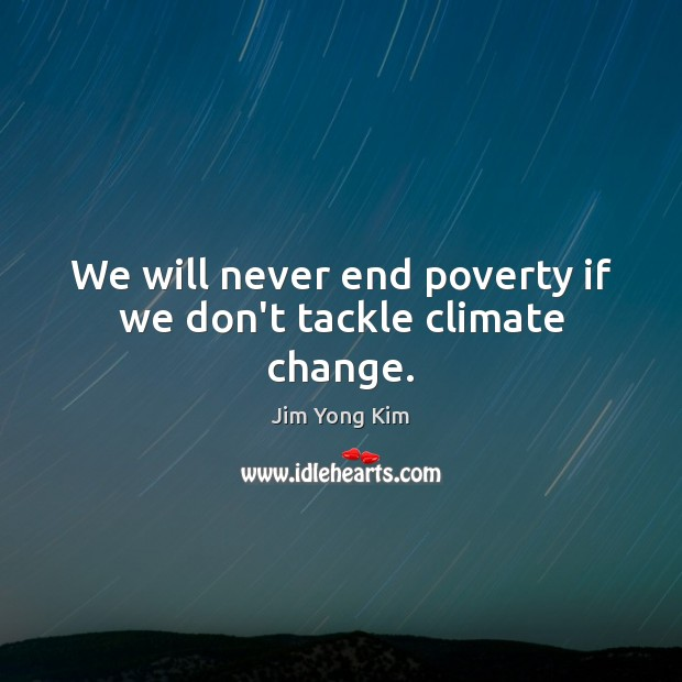 We will never end poverty if we don't tackle climate change. Climate Change Quotes Image