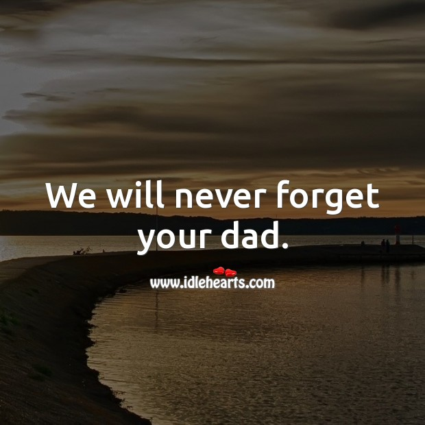 Image, We will never forget your dad.