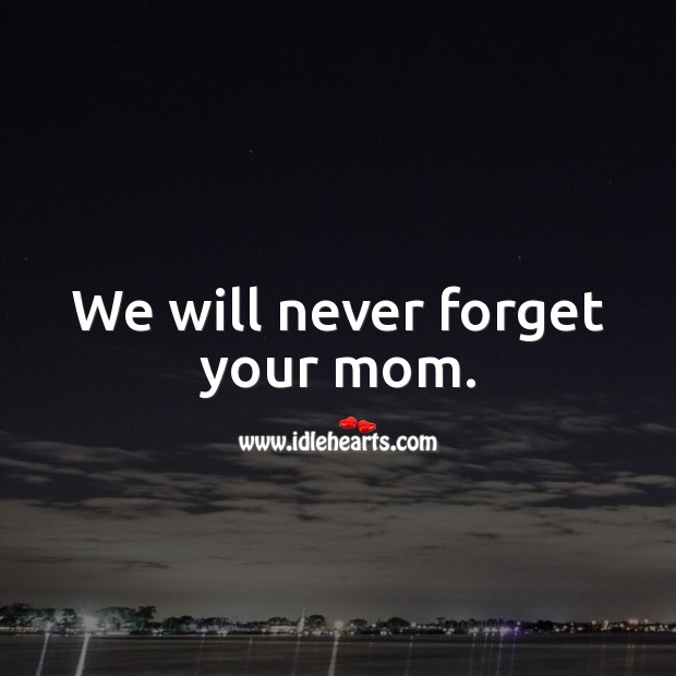 We will never forget your mom. Sympathy Messages for Loss of Mother Image