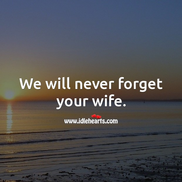 Image, We will never forget your wife.