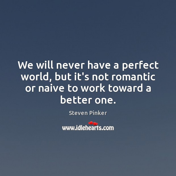 We will never have a perfect world, but it's not romantic or Steven Pinker Picture Quote