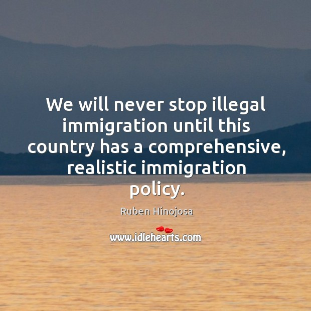 We will never stop illegal immigration until this country has a comprehensive, realistic immigration policy. Ruben Hinojosa Picture Quote
