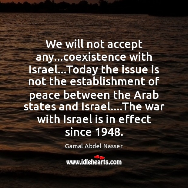 We will not accept any…coexistence with Israel…Today the issue is Coexistence Quotes Image