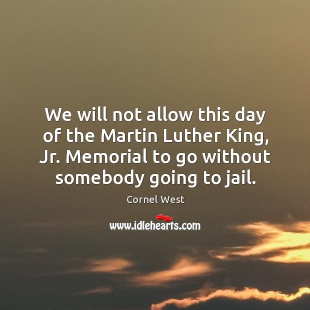 We will not allow this day of the martin luther king, jr. Memorial to go without somebody going to jail. Image