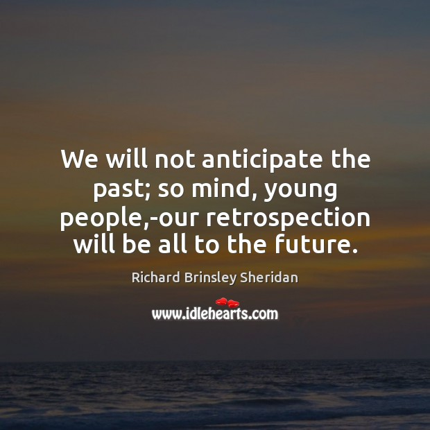 We will not anticipate the past; so mind, young people,-our retrospection Richard Brinsley Sheridan Picture Quote