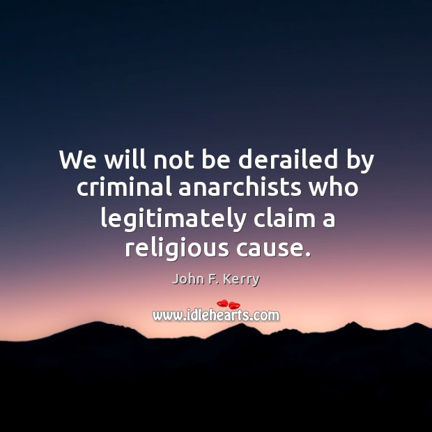 Image, We will not be derailed by criminal anarchists who legitimately claim a religious cause.
