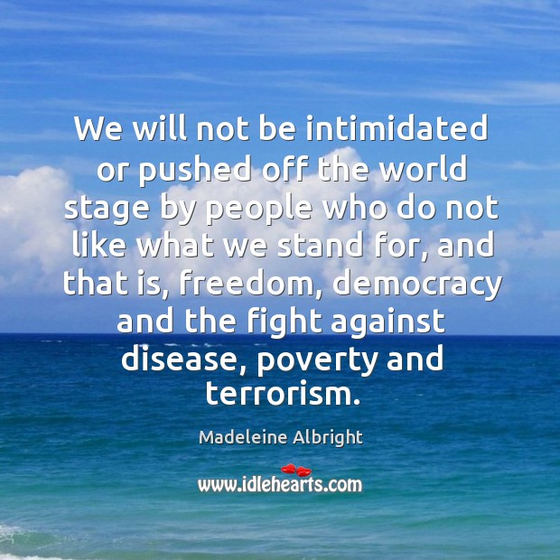 We will not be intimidated or pushed off the world stage by people who do not like what we stand for Image