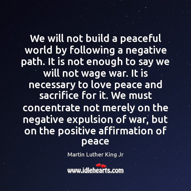 We will not build a peaceful world by following a negative path. Image