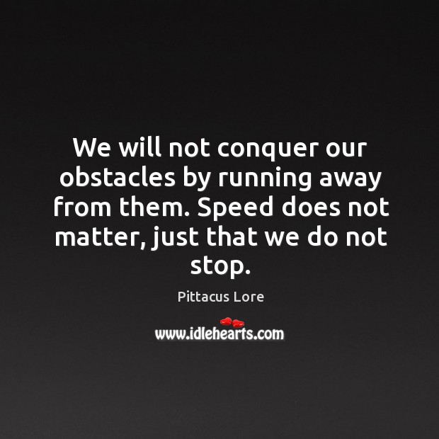 We will not conquer our obstacles by running away from them. Speed Image