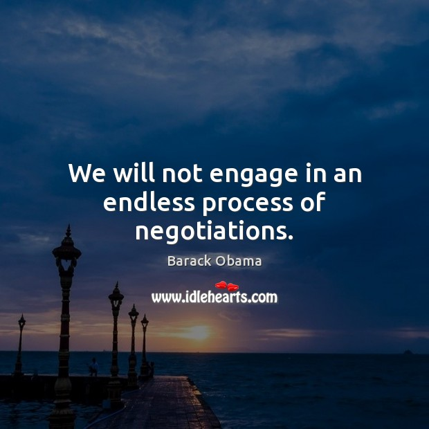 We will not engage in an endless process of negotiations. Barack Obama Picture Quote