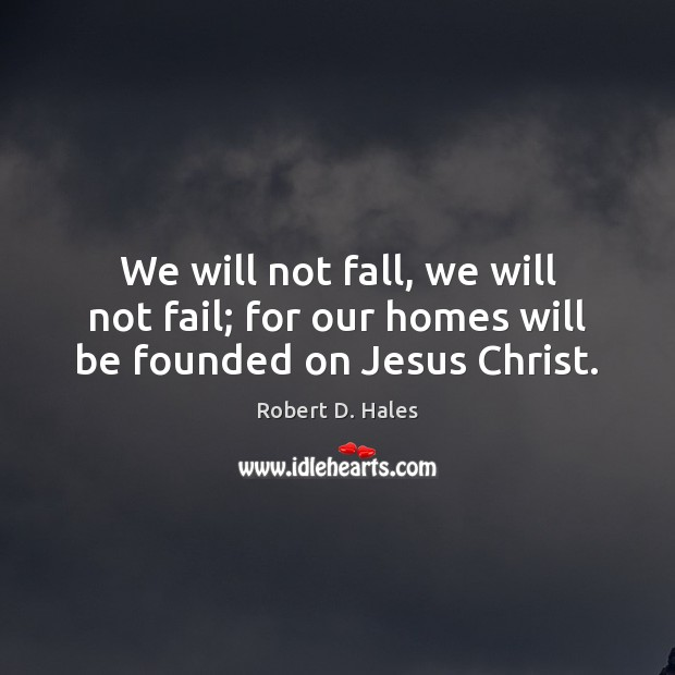 We will not fall, we will not fail; for our homes will be founded on Jesus Christ. Image