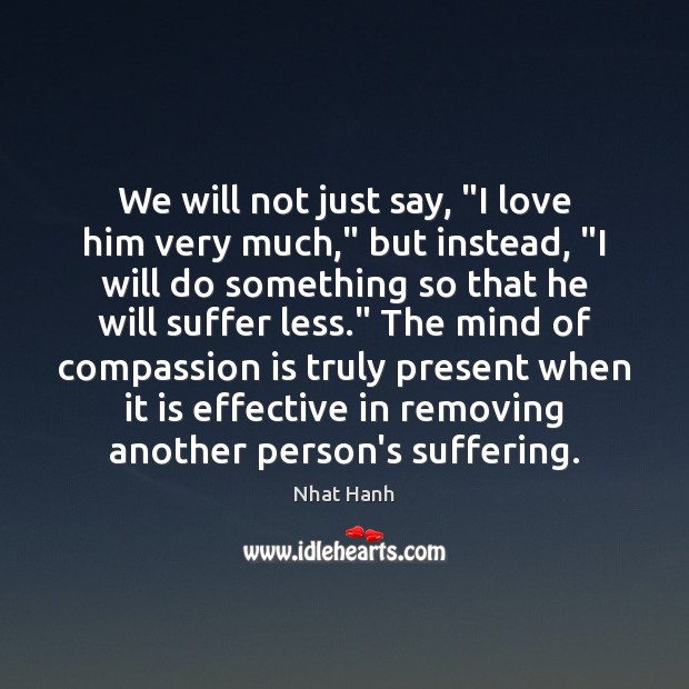"We will not just say, ""I love him very much,"" but instead, "" Nhat Hanh Picture Quote"