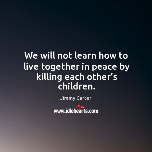 We will not learn how to live together in peace by killing each other's children. Image