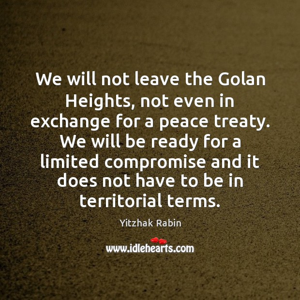 We will not leave the Golan Heights, not even in exchange for Yitzhak Rabin Picture Quote