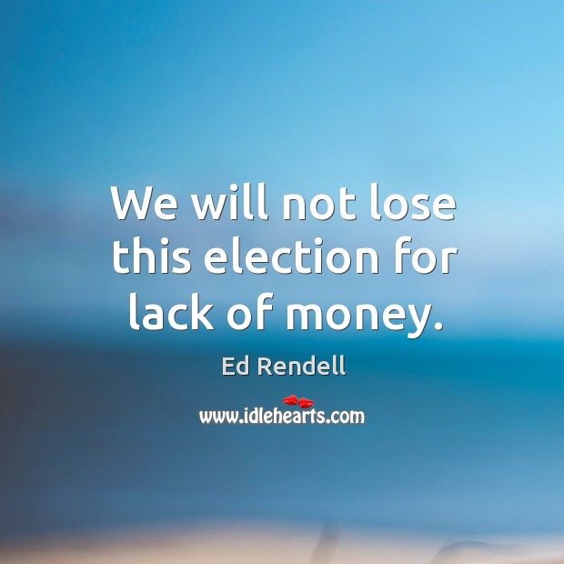 We will not lose this election for lack of money. Ed Rendell Picture Quote