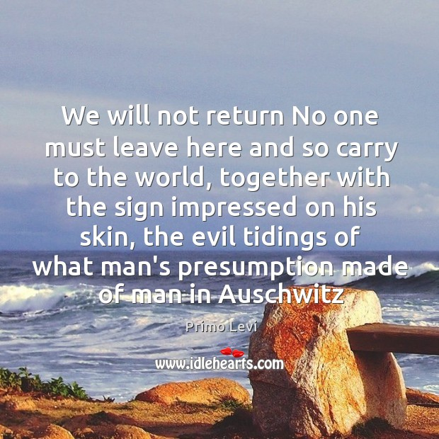 We will not return No one must leave here and so carry Primo Levi Picture Quote
