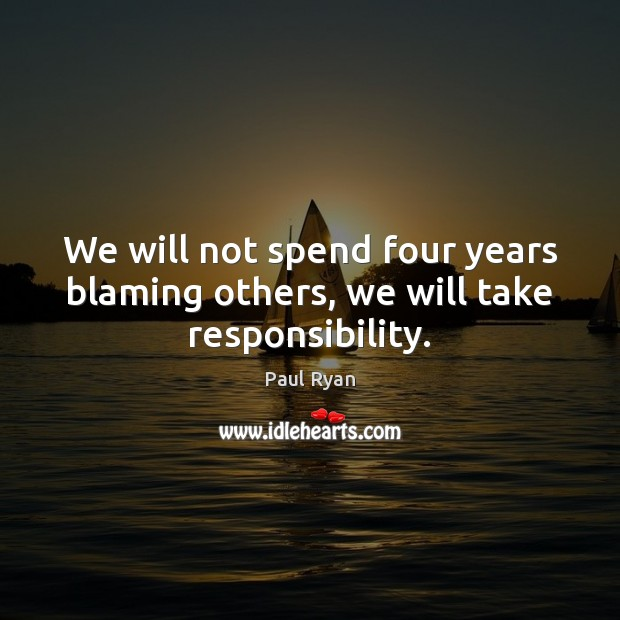 We Will Not Spend Four Years Blaming Others We Will Take