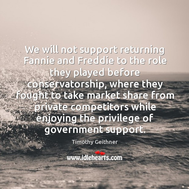 We will not support returning fannie and freddie to the role they played before conservatorship Timothy Geithner Picture Quote