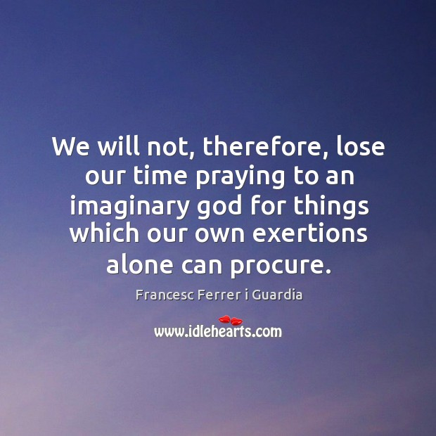 Image, We will not, therefore, lose our time praying to an imaginary god