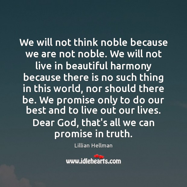 We will not think noble because we are not noble. We will Lillian Hellman Picture Quote