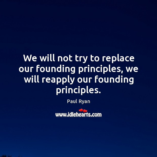 We will not try to replace our founding principles, we will reapply Paul Ryan Picture Quote