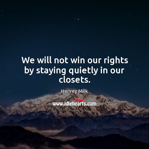 Image, We will not win our rights by staying quietly in our closets.