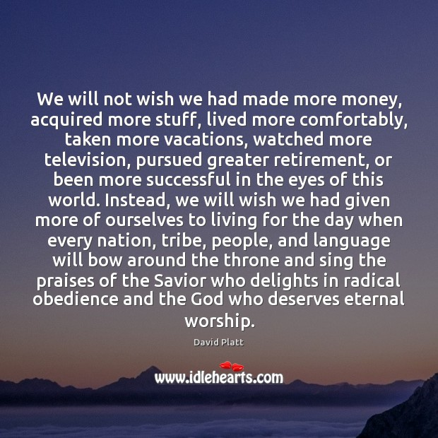 We will not wish we had made more money, acquired more stuff, David Platt Picture Quote