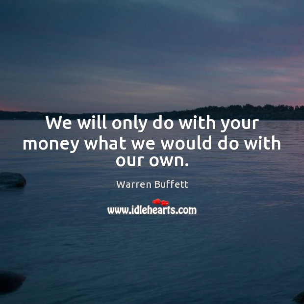 Image about We will only do with your money what we would do with our own.