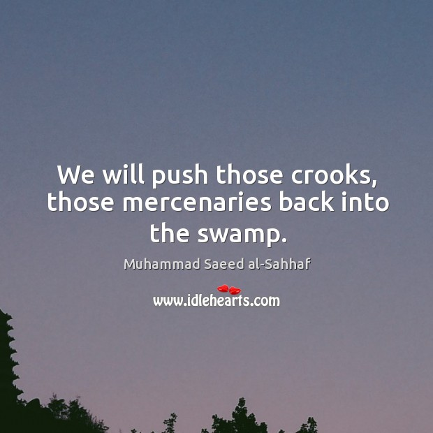 We will push those crooks, those mercenaries back into the swamp. Image