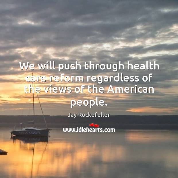 We will push through health care reform regardless of the views of the American people. Image
