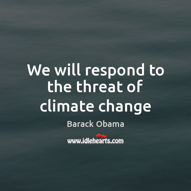 We will respond to the threat of climate change Climate Quotes Image