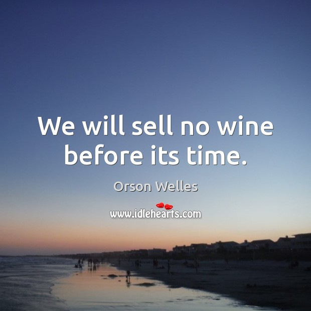 We will sell no wine before its time. Orson Welles Picture Quote