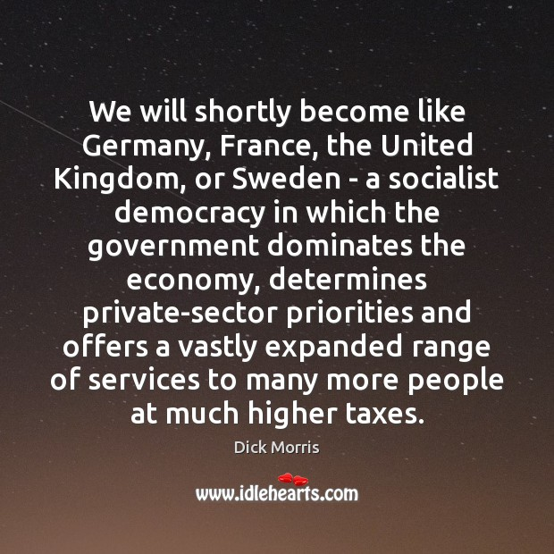 We will shortly become like Germany, France, the United Kingdom, or Sweden Dick Morris Picture Quote