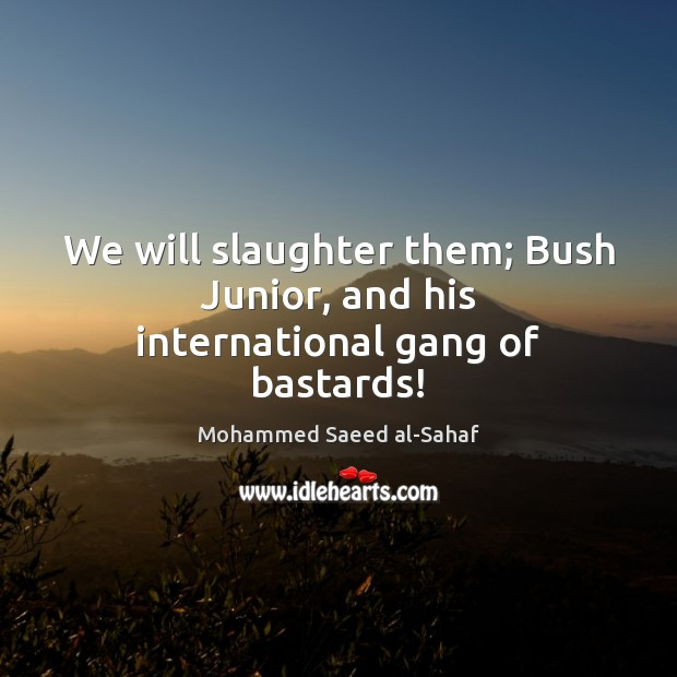 Image, We will slaughter them; Bush Junior, and his international gang of bastards!