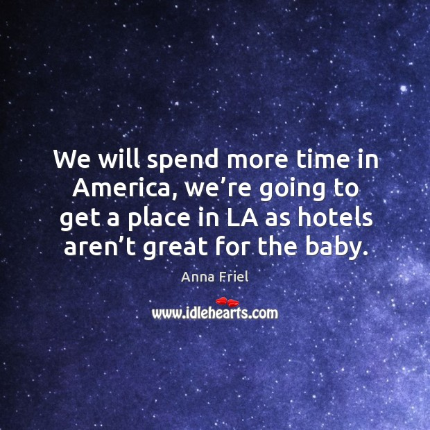 We will spend more time in america, we're going to get a place in la as hotels aren't great for the baby. Image