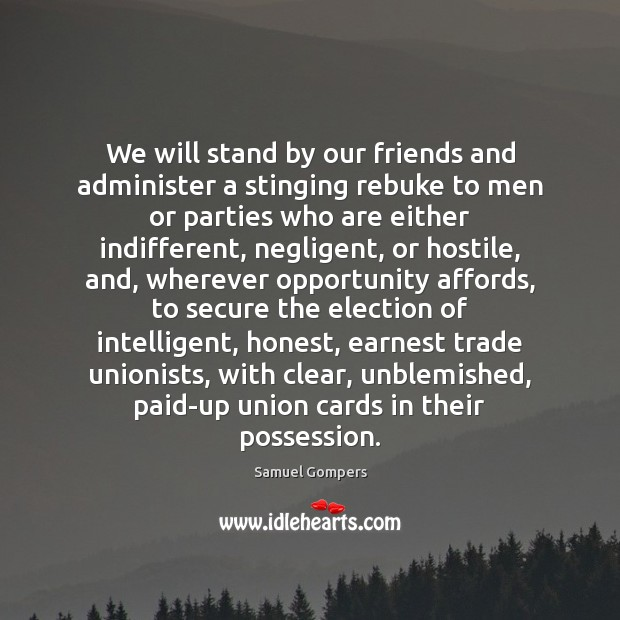 We will stand by our friends and administer a stinging rebuke to Samuel Gompers Picture Quote