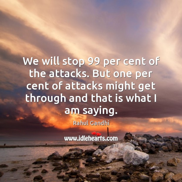 We will stop 99 per cent of the attacks. But one per cent Image