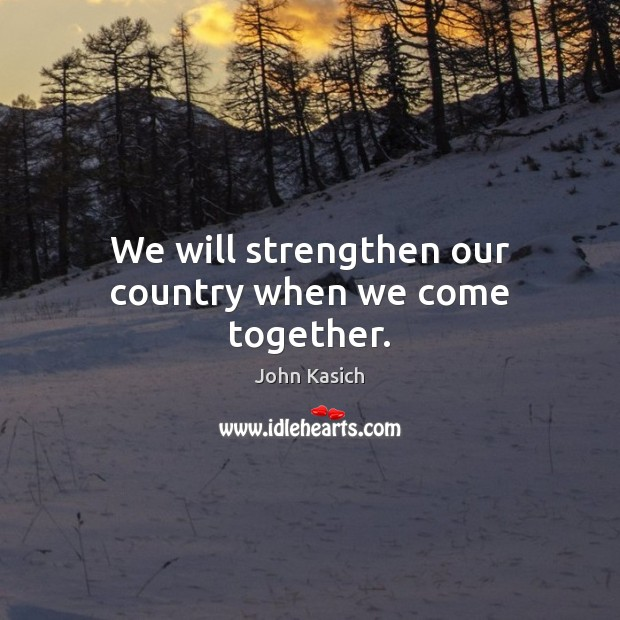 We will strengthen our country when we come together. John Kasich Picture Quote