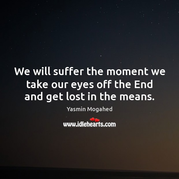 Image, We will suffer the moment we take our eyes off the End and get lost in the means.
