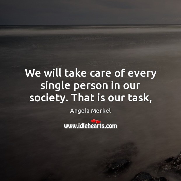 We will take care of every single person in our society. That is our task, Angela Merkel Picture Quote